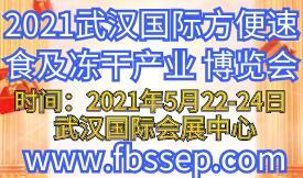 2021武汉国际方便速食及冻干产业博览会[2021年5月22...
