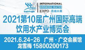 2021第10届广州国际高端饮用水产业博览会[2021年6月...